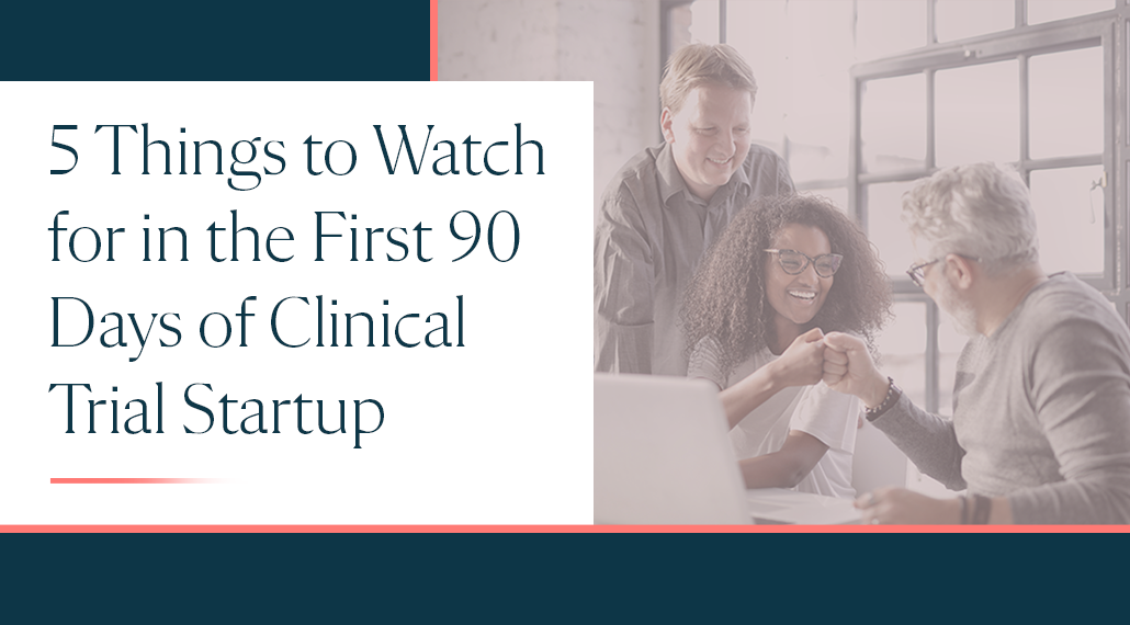 5 Things to Watch for in the First 90 Days of Clinical Trial Startup